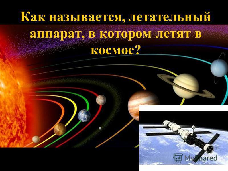 Как называется, летательный аппарат, в котором летят в космос?