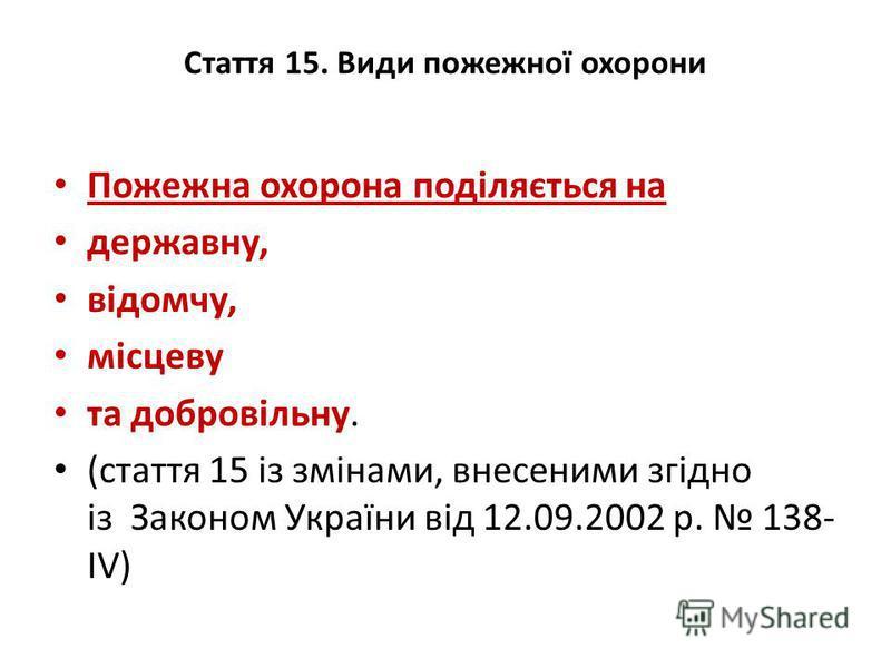 Стаття 15. Види пожежної охорони Пожежна охорона поділяється на державну, відомчу, місцеву та добровільну. (стаття 15 із змінами, внесеними згідно із Законом України від 12.09.2002 р. 138- IV)