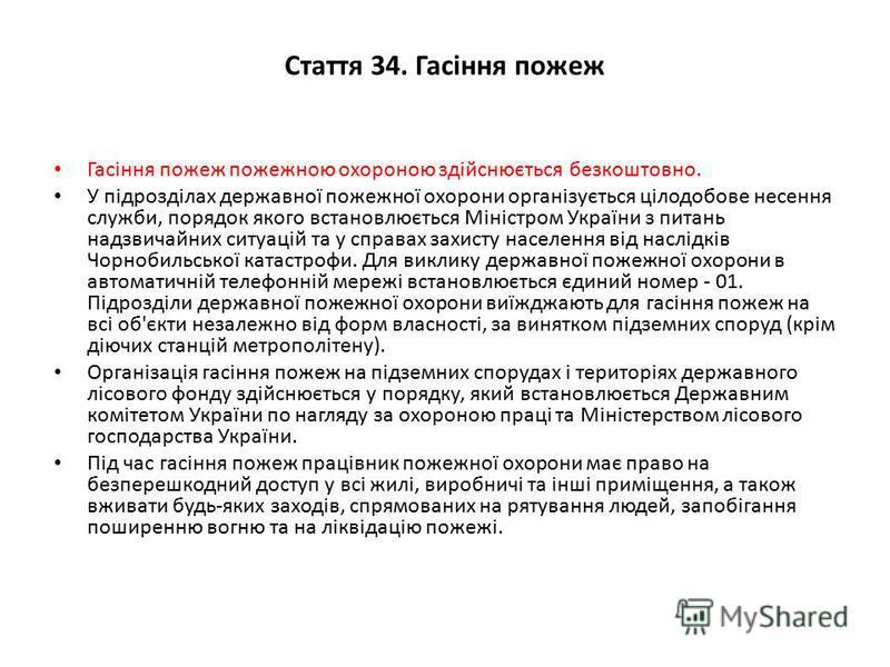 Стаття 34. Гасіння пожеж Гасіння пожеж пожежною охороною здійснюється безкоштовно. У підрозділах державної пожежної охорони організується цілодобове несення служби, порядок якого встановлюється Міністром України з питань надзвичайних ситуацій та у сп