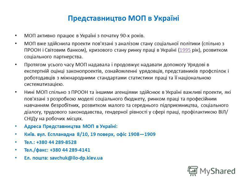 Представництво МОП в Україні МОП активно працює в Україні з початку 90-х років. МОП вже здійснила проекти пов'язані з аналізом стану соціальної політики (спільно з ПРООН і Світовим банком), кризового стану ринку праці в Україні (1995 рік), розвитком