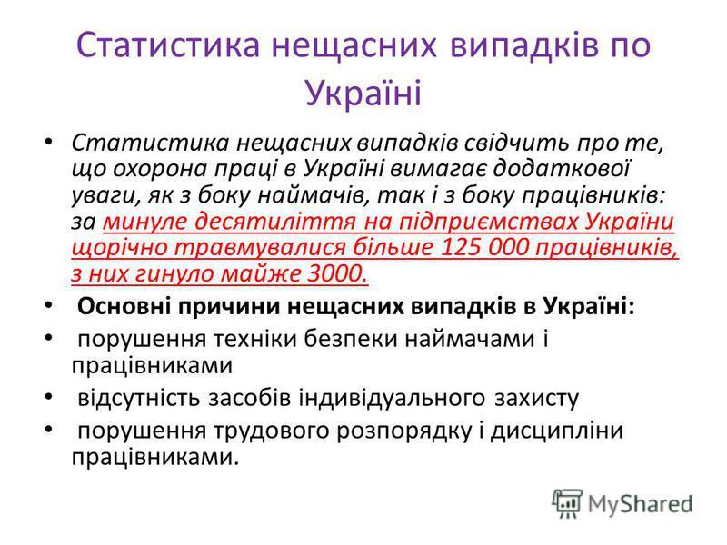 Статистика нещасних випадків по Україні Статистика нещасних випадків свідчить про те, що охорона праці в Україні вимагає додаткової уваги, як з боку наймачів, так і з боку працівників: за минуле десятиліття на підприємствах України щорічно травмували