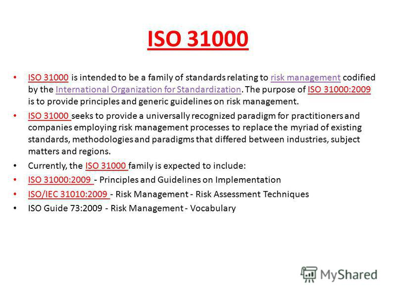 ISO 31000 ISO 31000 is intended to be a family of standards relating to risk management codified by the International Organization for Standardization. The purpose of ISO 31000:2009 is to provide principles and generic guidelines on risk management.r