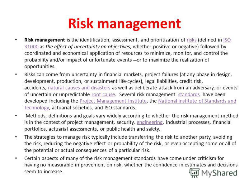 Risk management Risk management is the identification, assessment, and prioritization of risks (defined in ISO 31000 as the effect of uncertainty on objectives, whether positive or negative) followed by coordinated and economical application of resou