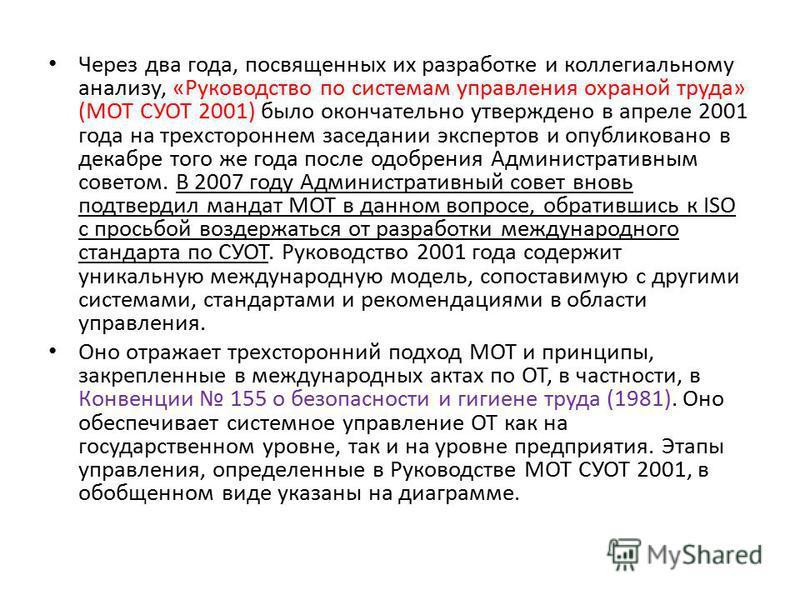 Через два года, посвященных их разработке и коллегиальному анализу, «Руководство по системам управления охраной труда» (МОТ СУОТ 2001) было окончательно утверждено в апреле 2001 года на трехстороннем заседании экспертов и опубликовано в декабре того