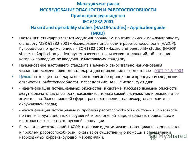 Менеджмент риска ИССЛЕДОВАНИЕ ОПАСНОСТИ И РАБОТОСПОСОБНОСТИ Прикладное руководство IEC 61882:2001 Hazard and operability studies (HAZOP studies) - Application guide (MOD) Настоящий стандарт является модифицированным по отношению к международному стан