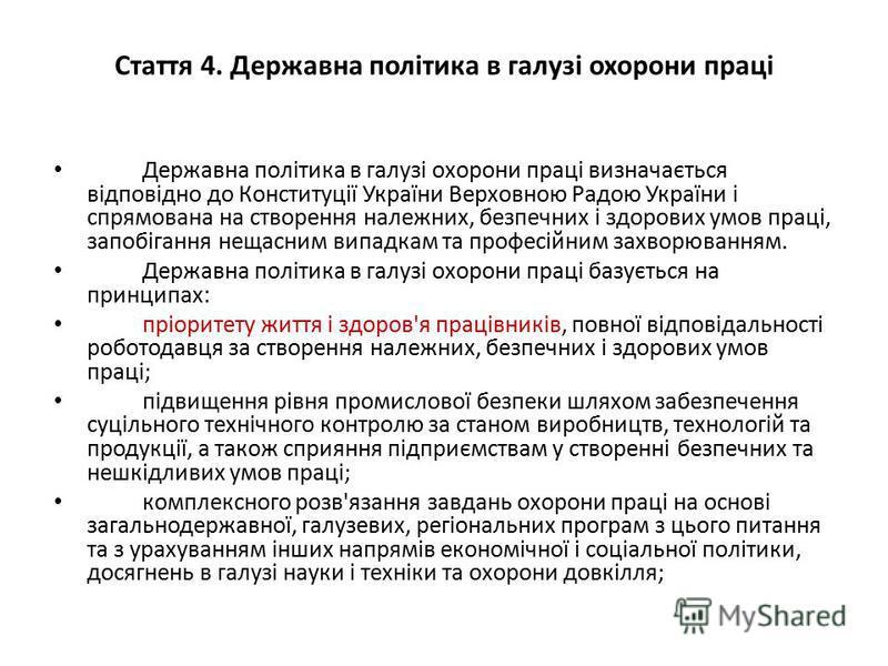Стаття 4. Державна політика в галузі охорони праці Державна політика в галузі охорони праці визначається відповідно до Конституції України Верховною Радою України і спрямована на створення належних, безпечних і здорових умов праці, запобігання нещасн