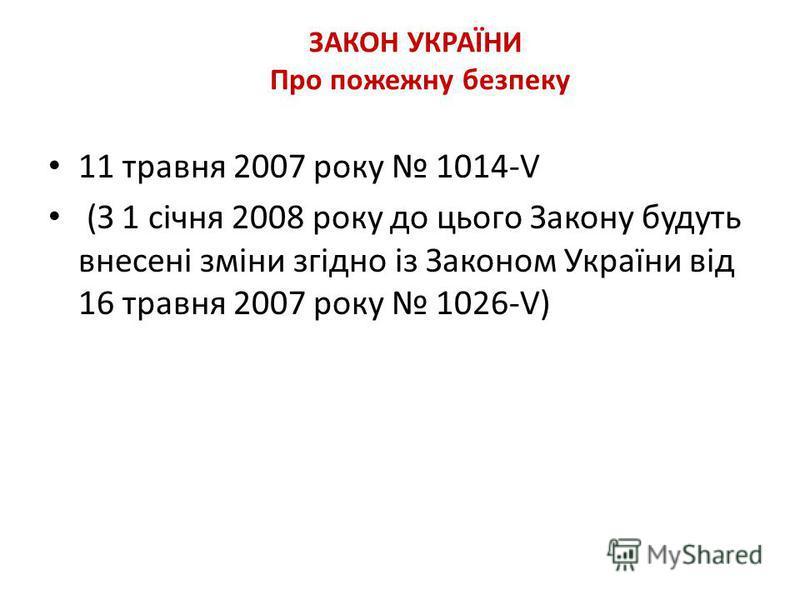 ЗАКОН УКРАЇНИ Про пожежну безпеку 11 травня 2007 року 1014-V (З 1 січня 2008 року до цього Закону будуть внесені зміни згідно із Законом України від 16 травня 2007 року 1026-V)