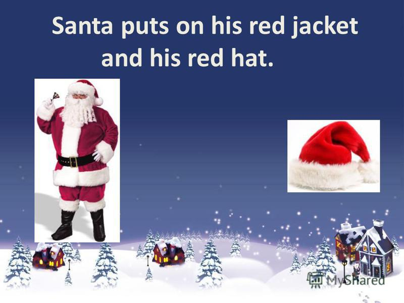 Santa puts on his red jacket and his red hat.