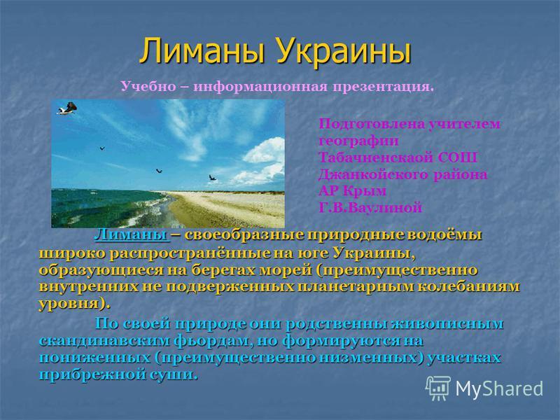 Лиманы Украины Лиманы Лиманы – своеобразные природные водоёмы широко распространённые на юге Украины, образующиеся на берегах морей (преимущественно внутренних не подверженных планетарным колебаниям уровня). Лиманы По своей природе они родственны жив