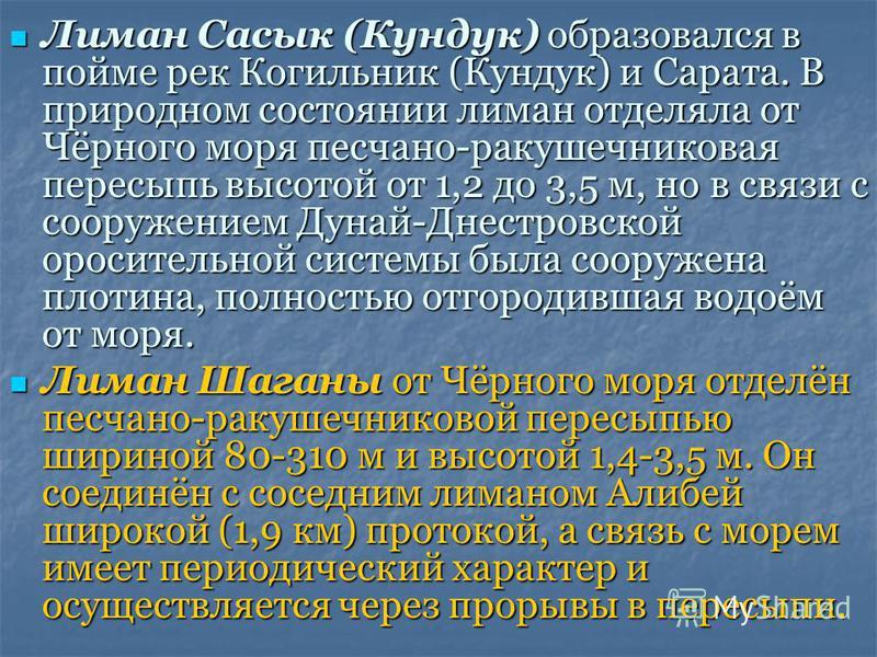 Лиман Сасык (Кундук) образовался в пойме рек Когильник (Кундук) и Сарата. В природном состоянии лиман отделяла от Чёрного моря песчано-ракушечниковая пересыпь высотой от 1,2 до 3,5 м, но в связи с сооружением Дунай-Днестровской оросительной системы б