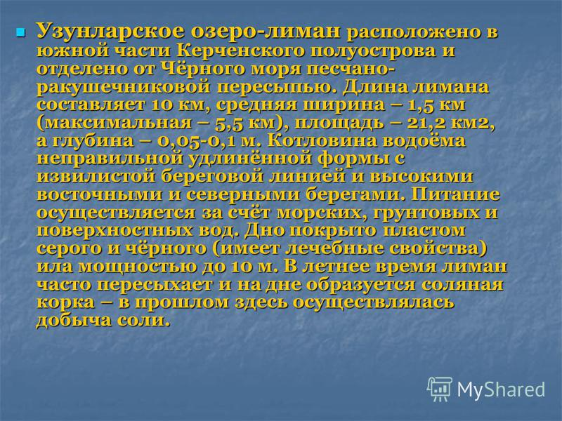 Узунларское озеро-лиман расположено в южной части Керченского полуострова и отделено от Чёрного моря песчано- ракушечниковой пересыпью. Длина лимана составляет 10 км, средняя ширина – 1,5 км (максимальная – 5,5 км), площадь – 21,2 км 2, а глубина – 0