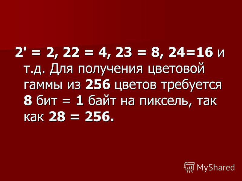 2' = 2, 22 = 4, 23 = 8, 24=16 и т.д. Для получения цветовой гаммы из 256 цветов требуется 8 бит = 1 байт на пиксель, так как 28 = 256.