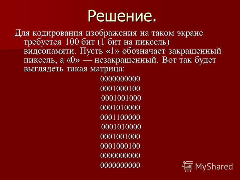Решение. Для кодирования изображения на таком экране требуется 100 бит (1 бит на пикceль) видeoпaмяти. Пусть «1» обозначает закрашенный пиксель, а «0» незакрашенный. Вот так будет выглядеть такая матрица: 00000000000001000100 0001001000 0001001000000