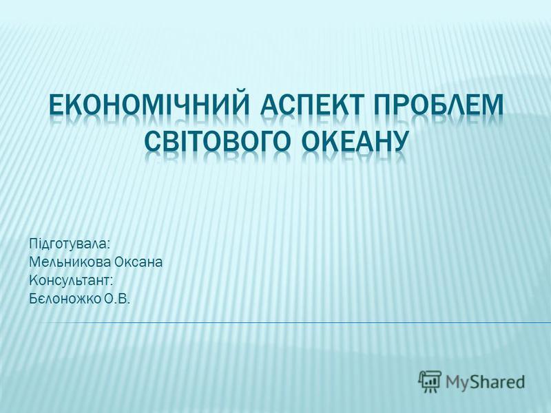 Підготувала: Мельникова Оксана Консультант: Бєлоножко О.В.