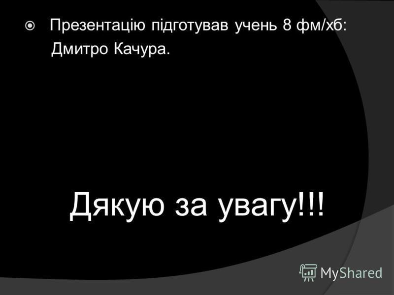 Презентацію підготував учень 8 фм/хб: Дмитро Качура. Дякую за увагу!!!