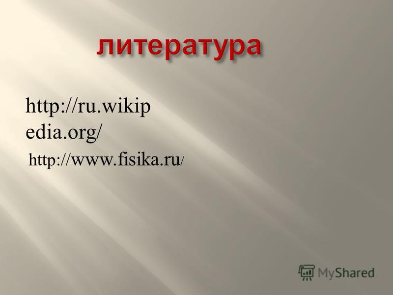 http://ru.wikip edia.org/ http:// www.fisika.ru /