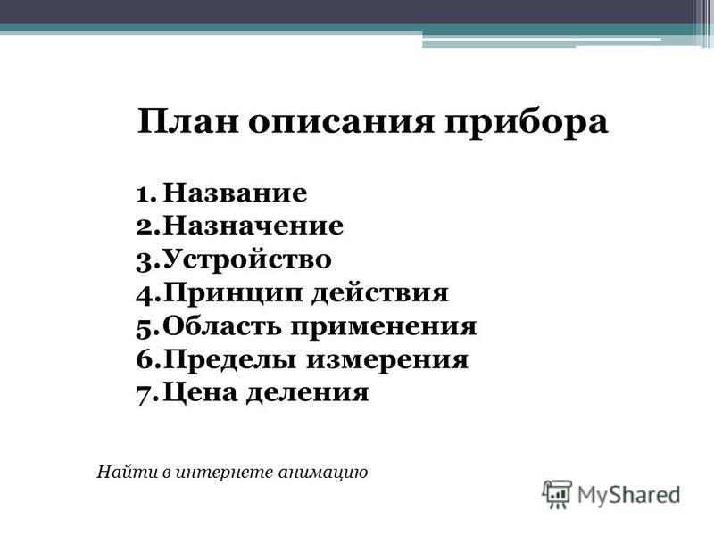 План описания прибора 1. Название 2. Назначение 3. Устройство 4. Принцип действия 5. Область применения 6. Пределы измерения 7. Цена деления Найти в интернете анимацию