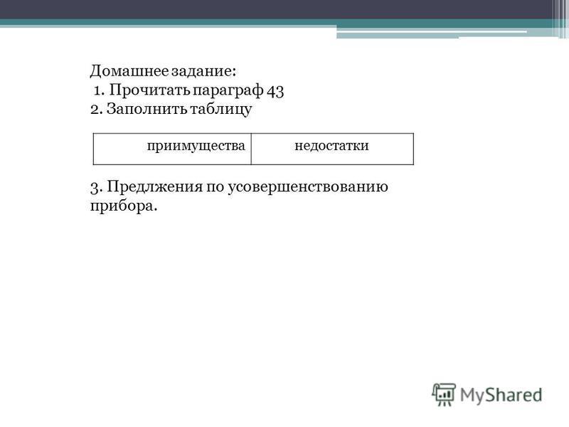 Домашнее задание: 1. Прочитать параграф 43 2. Заполнить таблицу преимущества недостатки 3. Предлжения по усовершенствованию прибора.