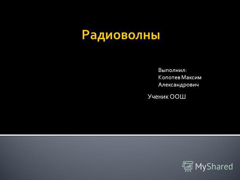 Ученик ООШ Выполнил: Копотев Максим Александрович