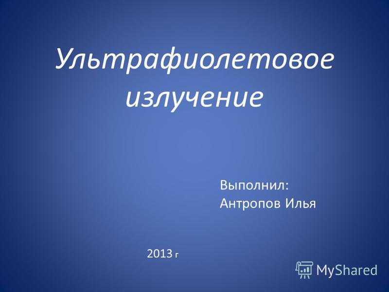 Ультрафиолетовое излучение Выполнил: Антропов Илья 2013 г