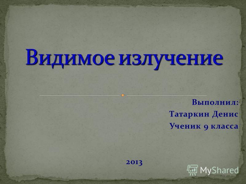 Выполнил: Татаркин Денис Ученик 9 класса 2013
