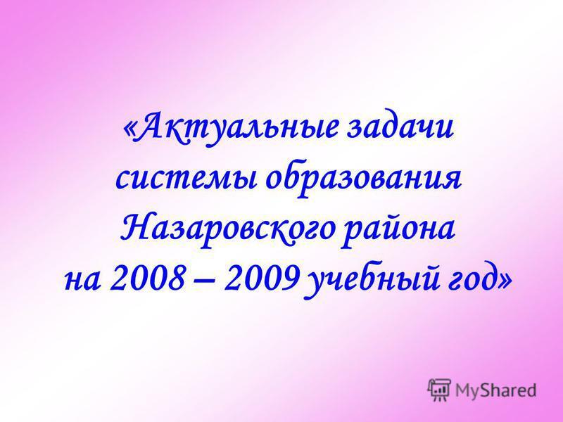 «Актуальные задачи системы образования Назаровского района на 2008 – 2009 учебный год»