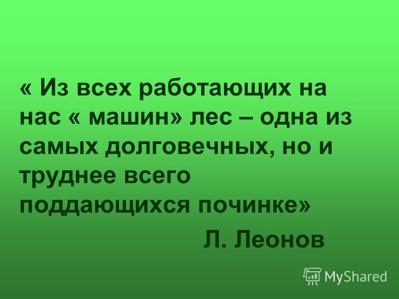 « Из всех работающих на нас « машин» лес – одна из самых долговечных, но и труднее всего поддающихся починке» Л. Леонов