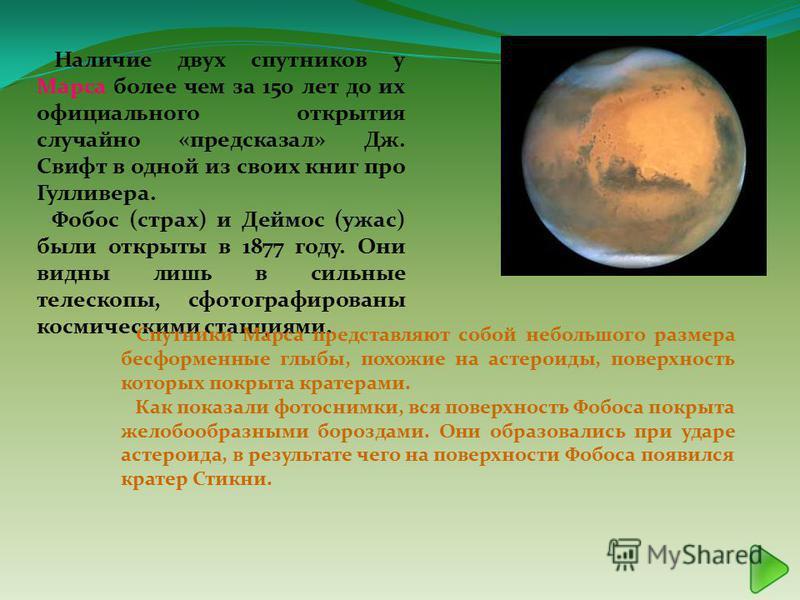 Наличие двух спутников у Марса более чем за 150 лет до их официального открытия случайно «предсказал» Дж. Свифт в одной из своих книг про Гулливера. Фобос (страх) и Деймос (ужас) были открыты в 1877 году. Они видны лишь в сильные телескопы, сфотограф