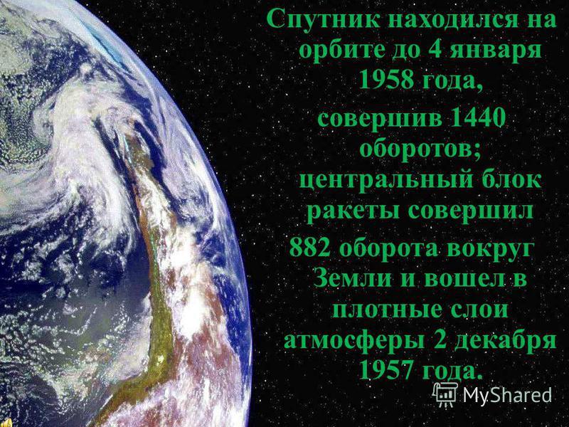 Спутник находился на орбите до 4 января 1958 года, совершив 1440 оборотов; центральный блок ракеты совершил 882 оборота вокруг Земли и вошел в плотные слои атмосферы 2 декабря 1957 года.