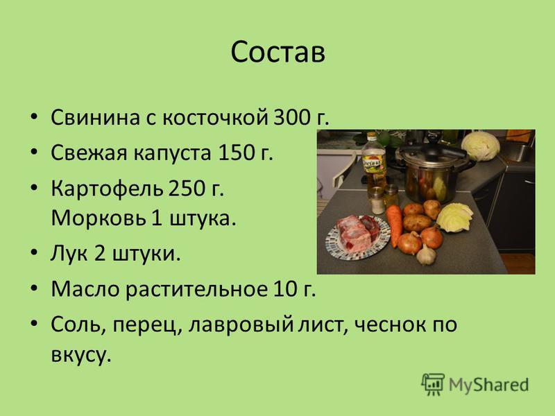 Состав Свинина с косточкой 300 г. Свежая капуста 150 г. Картофель 250 г. Морковь 1 штука. Лук 2 штуки. Масло растительное 10 г. Соль, перец, лавровый лист, чеснок по вкусу.