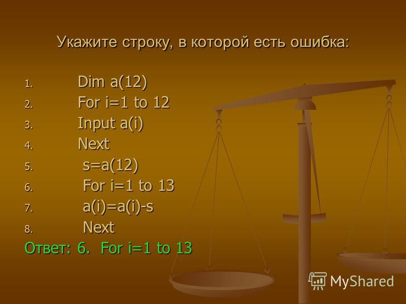 Укажите строку, в которой есть ошибка: 1. Dim a(12) 2. For i=1 to 12 3. Input a(i) 4. Next 5. s=a(12) 6. For i=1 to 13 7. a(i)=a(i)-s 8. Next Ответ: 6. For i=1 to 13
