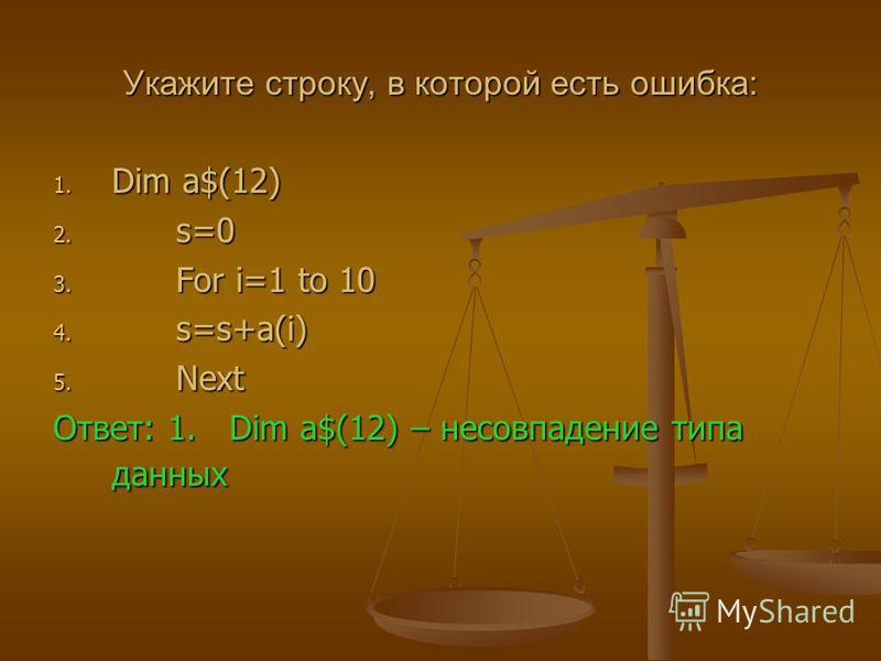 Укажите строку, в которой есть ошибка: 1. Dim a$(12) 2. s=0 3. For i=1 to 10 4. s=s+a(i) 5. Next Ответ: 1. Dim a$(12) – несовпадение типа данных