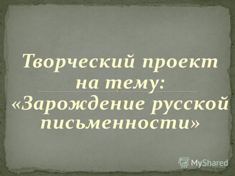 Творческий проект на тему: «Зарождение русской письменности»