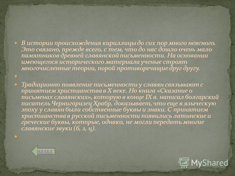 В истории происхождения кириллицы до сих пор много неясного. Это связано, прежде всего, с тем, что до нас дошло очень мало памятников древней славянской письменности. На основании имеющегося исторического материала ученые строят многочисленные теории