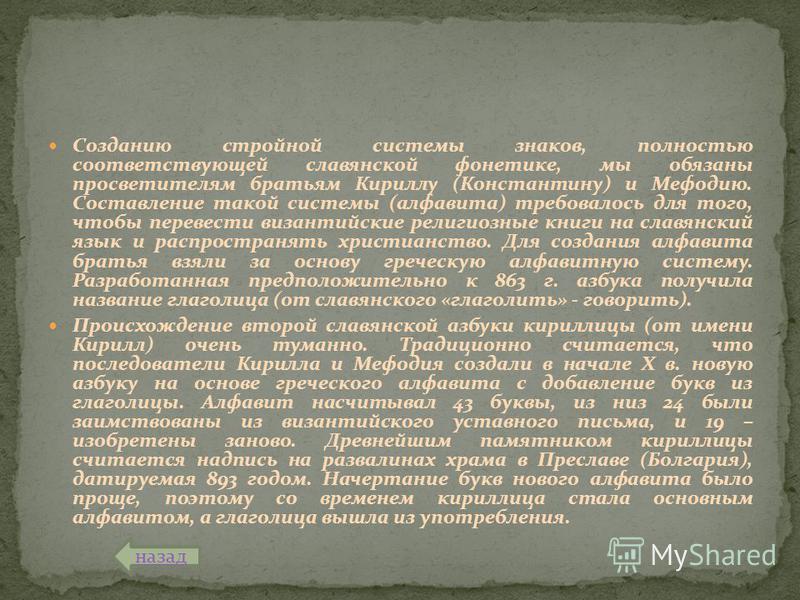 Созданию стройной системы знаков, полностью соответствующей славянской фонетике, мы обязаны просветителям братьям Кириллу (Константину) и Мефодию. Составление такой системы (алфавита) требовалось для того, чтобы перевести византийские религиозные кни