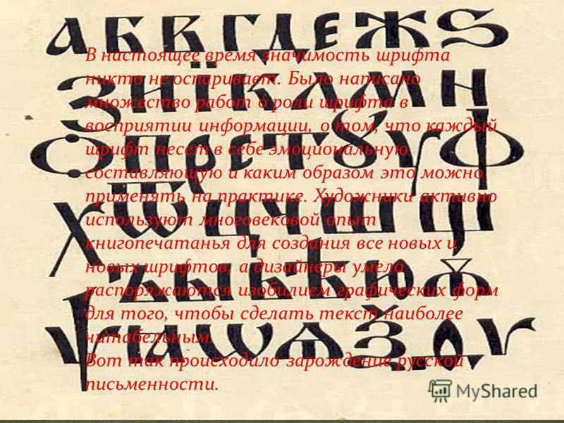 В настоящее время значимость шрифта никто не оспаривает. Было написано множество работ о роли шрифта в восприятии информации, о том, что каждый шрифт несет в себе эмоциональную составляющую и каким образом это можно применять на практике. Художники а
