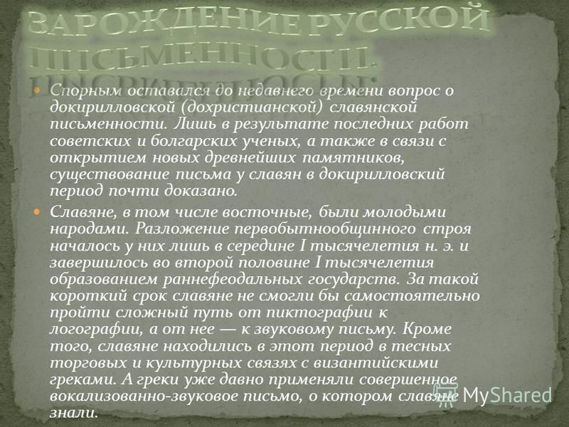 Спорным оставался до недавнего времени вопрос о докирилловской (дохристианской) славянской письменности. Лишь в результате последних работ советских и болгарских ученых, а также в связи с открытием новых древнейших памятников, существование письма у