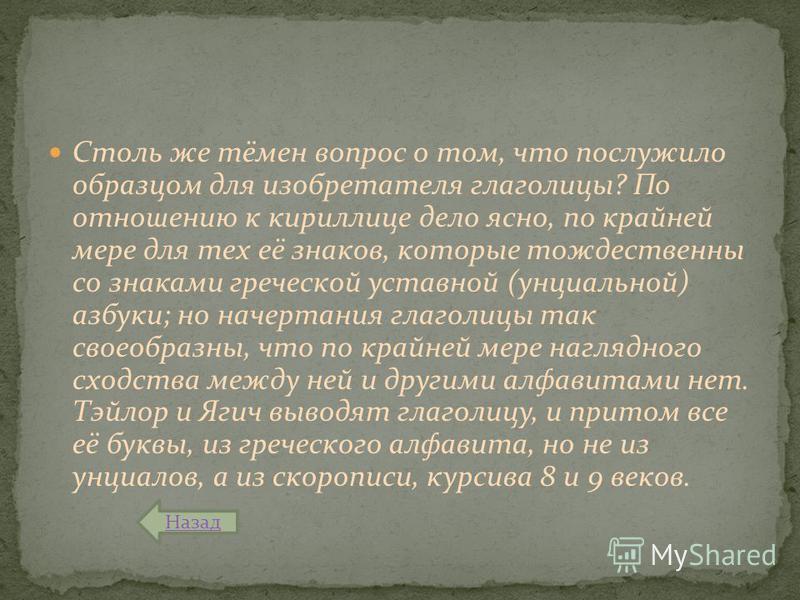 Столь же тёмен вопрос о том, что послужило образцом для изобретателя глаголицы? По отношению к кириллице дело ясно, по крайней мере для тех её знаков, которые тождественны со знаками греческой уставной (унциальной) азбуки; но начертания глаголицы так