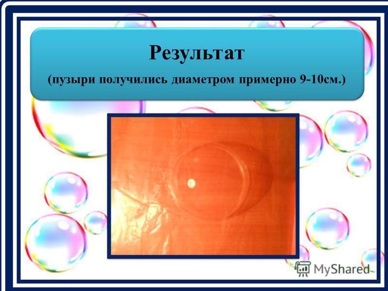 Результат (пузыри получились диаметром примерно 9-10 см.)