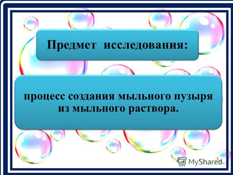 Предмет исследования: процесс создания мыльного пузыря из мыльного раствора.