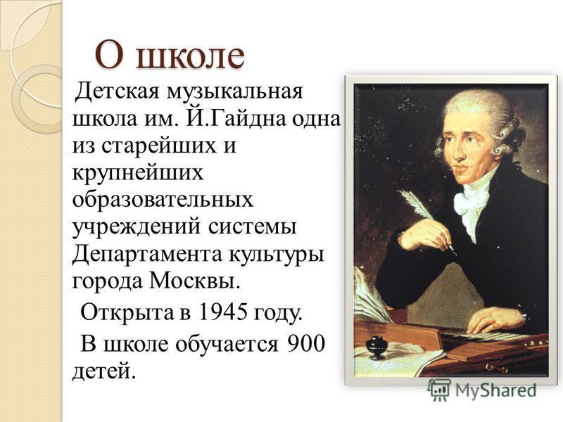 О школе Детская музыкальная школа им. Й.Гайдна одна из старейших и крупнейших образовательных учреждений системы Департамента культуры города Москвы. Открыта в 1945 году. В школе обучается 900 детей.