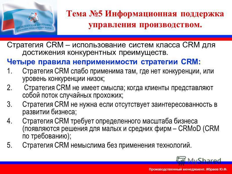 Тема 5 Информационная поддержка управления производством. Стратегия CRM – использование систем класса CRM для достижения конкурентных преимуществ. Четыре правила неприменимости стратегии CRM: 1. Стратегия CRM слабо применима там, где нет конкуренции,