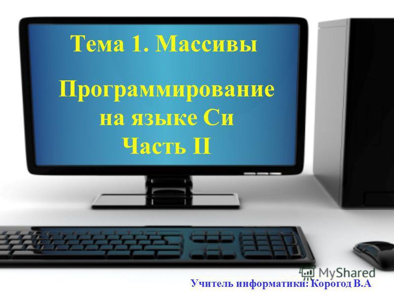 Программирование на языке Си Часть II Тема 1. Массивы Учитель информатики: Корогод В.А