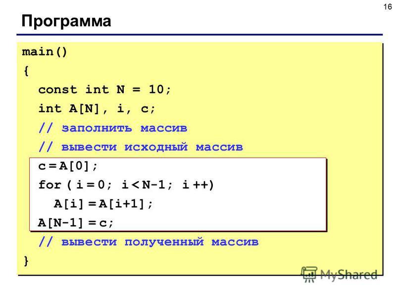 16 Программа main() { const int N = 10; int A[N], i, c; // заполнить массив // вывести исходный массив c = A[0]; for ( i = 0; i < N-1; i ++) A[i] = A[i+1]; A[N-1] = c; // вывести полученный массив }