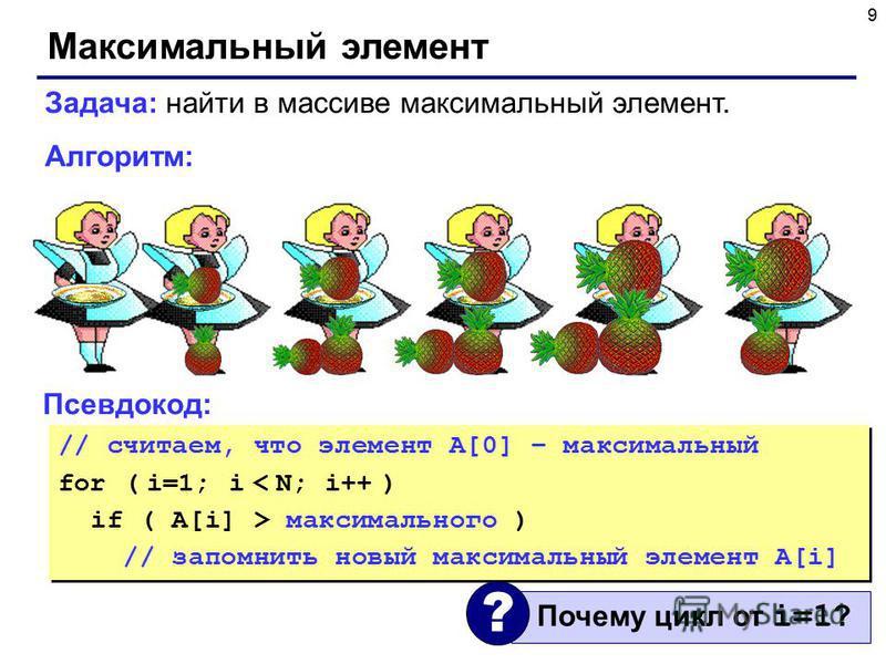 9 Максимальный элемент Задача: найти в массиве максимальный элемент. Алгоритм: Псевдокод: // считаем, что элемент A[0] – максимальный for ( i=1; i < N; i++ ) if ( A[i] > максимального ) // запомнить новый максимальный элемент A[i] // считаем, что эле