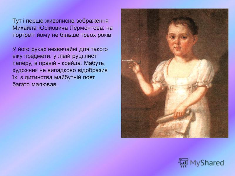 Тут і перше живописне зображення Михайла Юрійовича Лермонтова: на портреті йому не більше трьох років. У його руках незвичайні для такого віку предмети: у лівій руці лист паперу, в правій - крейда. Мабуть, художник не випадково відобразив їх: з дитин