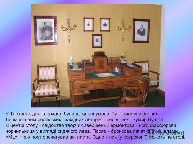 У Тарханах для творчості були ідеальні умови. Тут книги улюблених Лермонтовим російських і західних авторів, і серед них - кумир Пушкін. В центрі столу - свідоцтво творчих звершень Лермонтова - його фарфорова чорнильниця у вигляді сидячого лева. Поря