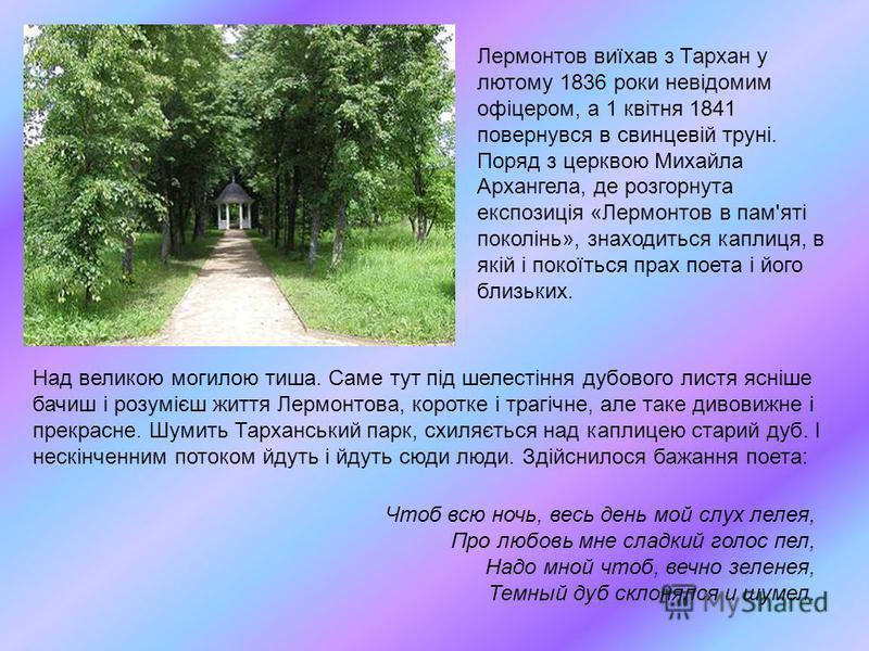 Лермонтов виїхав з Тархан у лютому 1836 роки невідомим офіцером, а 1 квітня 1841 повернувся в свинцевій труні. Поряд з церквою Михайла Архангела, де розгорнута експозиція «Лермонтов в пам'яті поколінь», знаходиться каплиця, в якій і покоїться прах по