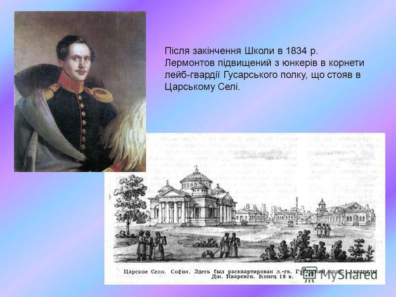 Після закінчення Школи в 1834 р. Лермонтов підвищений з юнкерів в корнети лейб-гвардії Гусарського полку, що стояв в Царському Селі.