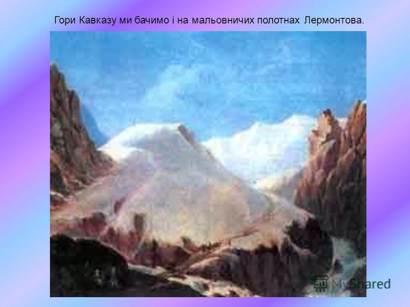 Гори Кавказу ми бачимо і на мальовничих полотнах Лермонтова.